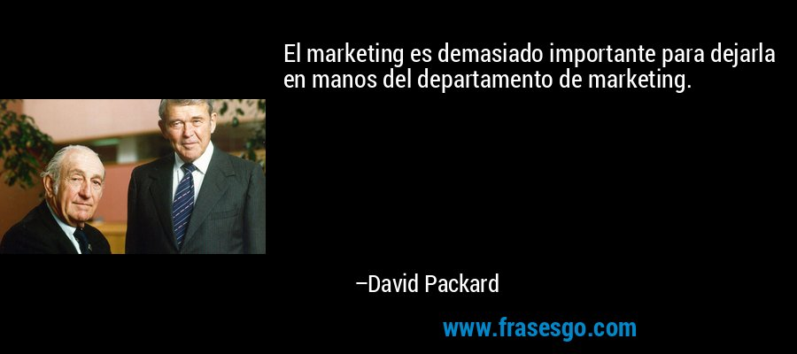 El marketing es demasiado importante para dejarla en manos del departamento de marketing. – David Packard