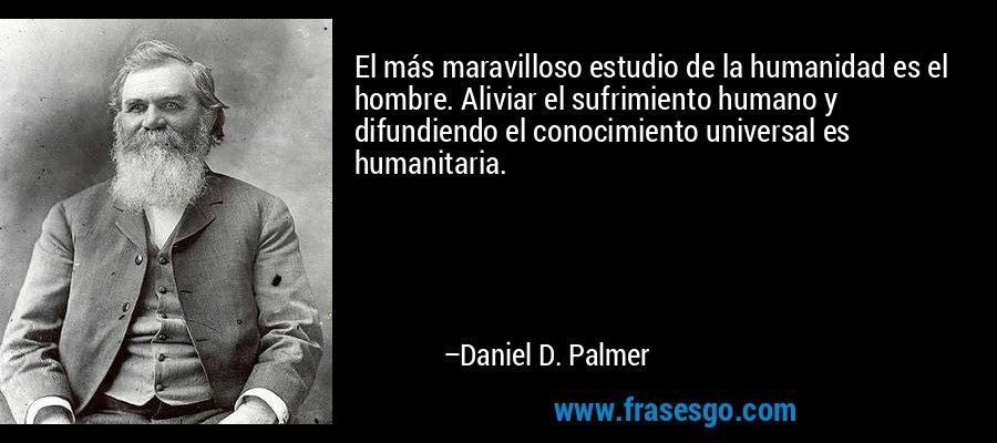 El más maravilloso estudio de la humanidad es el hombre. Aliviar el sufrimiento humano y difundiendo el conocimiento universal es humanitaria. – Daniel D. Palmer