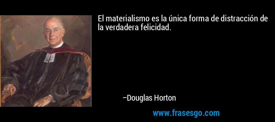 El materialismo es la única forma de distracción de la verdadera felicidad. – Douglas Horton