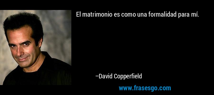 El matrimonio es como una formalidad para mí. – David Copperfield