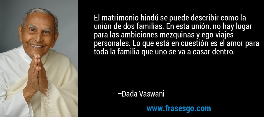 El matrimonio hindú se puede describir como la unión de dos familias. En esta unión, no hay lugar para las ambiciones mezquinas y ego viajes personales. Lo que está en cuestión es el amor para toda la familia que uno se va a casar dentro. – Dada Vaswani