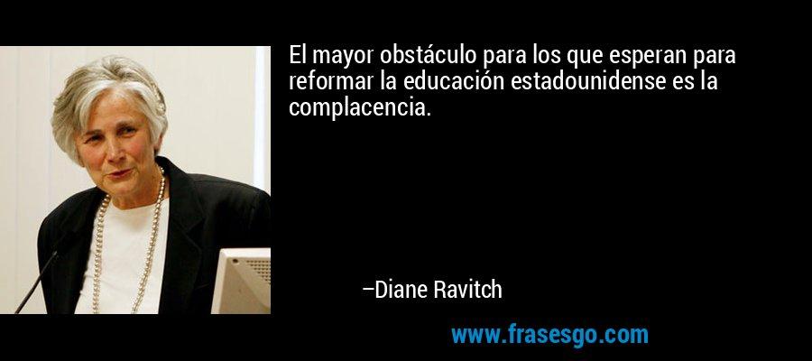 El mayor obstáculo para los que esperan para reformar la educación estadounidense es la complacencia. – Diane Ravitch