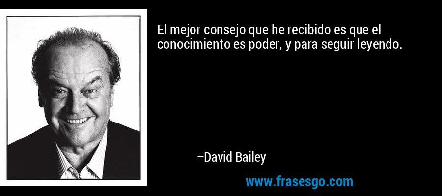 El mejor consejo que he recibido es que el conocimiento es poder, y para seguir leyendo. – David Bailey