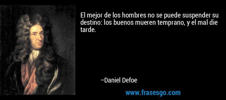 El mejor de los hombres no se puede suspender su destino: los buenos mueren temprano, y el mal die tarde. – Daniel Defoe