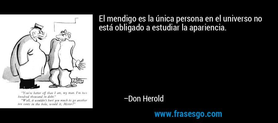 El mendigo es la única persona en el universo no está obligado a estudiar la apariencia. – Don Herold