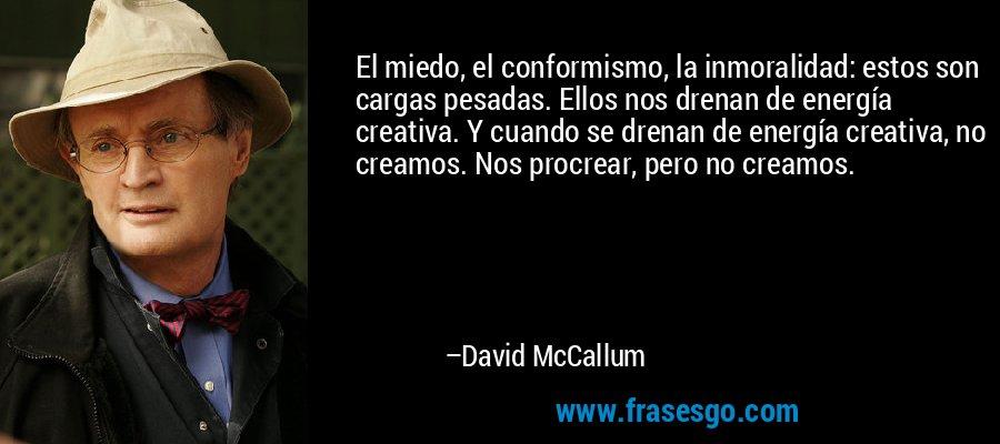 El miedo, el conformismo, la inmoralidad: estos son cargas pesadas. Ellos nos drenan de energía creativa. Y cuando se drenan de energía creativa, no creamos. Nos procrear, pero no creamos. – David McCallum