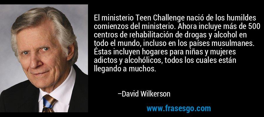 El ministerio Teen Challenge nació de los humildes comienzos del ministerio. Ahora incluye más de 500 centros de rehabilitación de drogas y alcohol en todo el mundo, incluso en los países musulmanes. Éstas incluyen hogares para niñas y mujeres adictos y alcohólicos, todos los cuales están llegando a muchos. – David Wilkerson