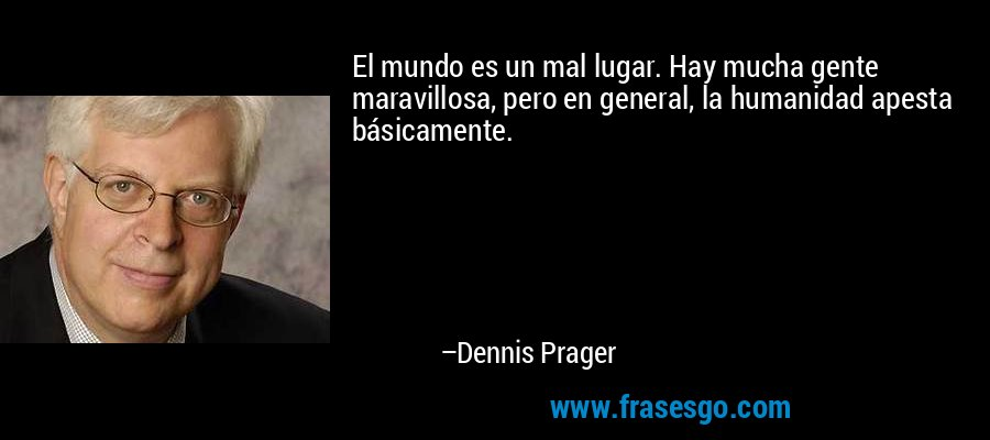 El mundo es un mal lugar. Hay mucha gente maravillosa, pero en general, la humanidad apesta básicamente. – Dennis Prager
