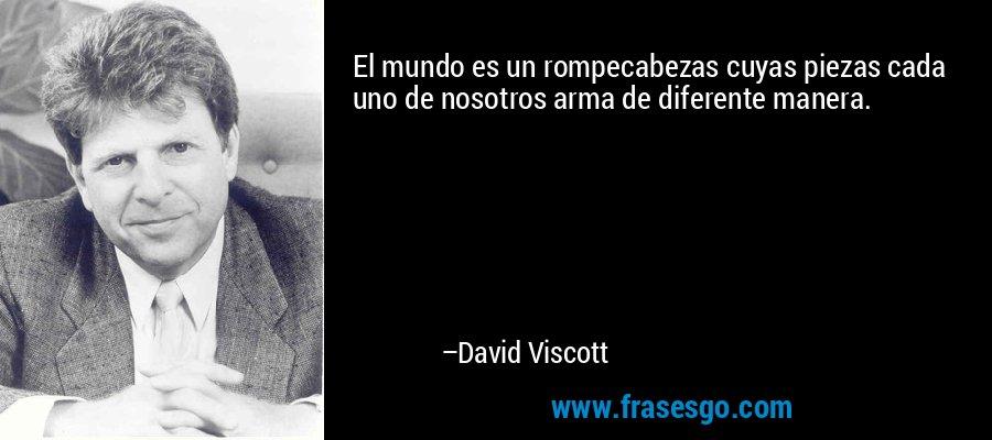 El mundo es un rompecabezas cuyas piezas cada uno de nosotros arma de diferente manera. – David Viscott