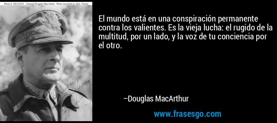 El mundo está en una conspiración permanente contra los valientes. Es la vieja lucha: el rugido de la multitud, por un lado, y la voz de tu conciencia por el otro. – Douglas MacArthur
