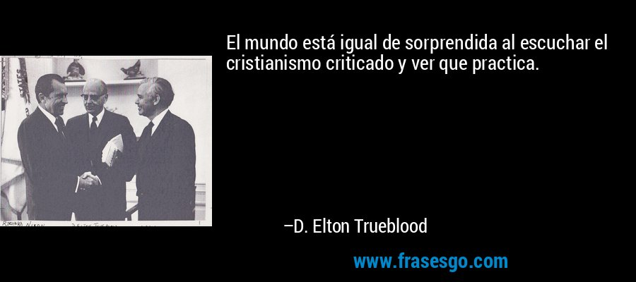 El mundo está igual de sorprendida al escuchar el cristianismo criticado y ver que practica. – D. Elton Trueblood