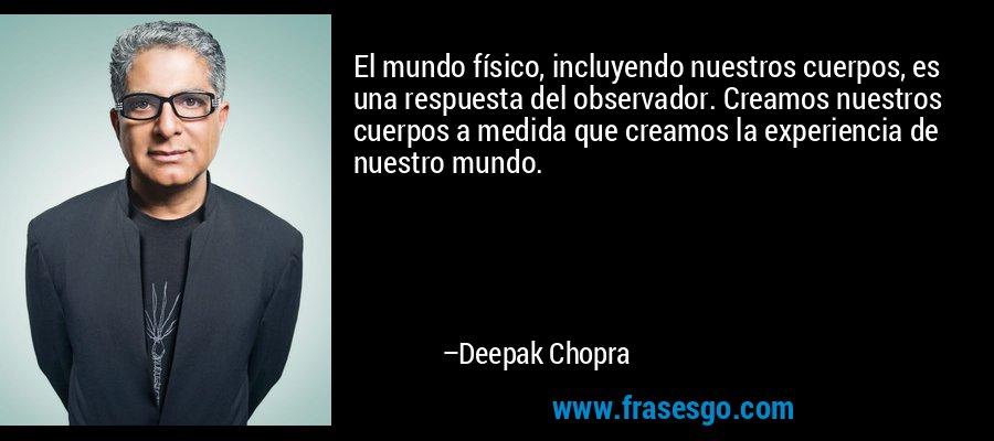 El mundo físico, incluyendo nuestros cuerpos, es una respuesta del observador. Creamos nuestros cuerpos a medida que creamos la experiencia de nuestro mundo. – Deepak Chopra