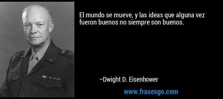 El mundo se mueve, y las ideas que alguna vez fueron buenos no siempre son buenos. – Dwight D. Eisenhower
