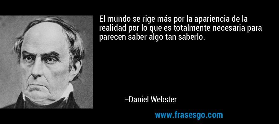 El mundo se rige más por la apariencia de la realidad por lo que es totalmente necesaria para parecen saber algo tan saberlo. – Daniel Webster