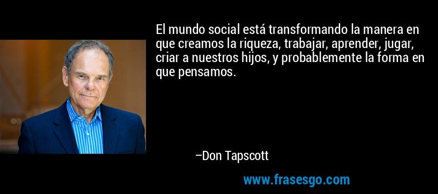 El mundo social está transformando la manera en que creamos la riqueza, trabajar, aprender, jugar, criar a nuestros hijos, y probablemente la forma en que pensamos. – Don Tapscott