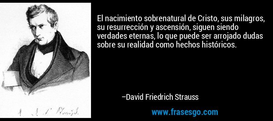 El nacimiento sobrenatural de Cristo, sus milagros, su resurrección y ascensión, siguen siendo verdades eternas, lo que puede ser arrojado dudas sobre su realidad como hechos históricos. – David Friedrich Strauss
