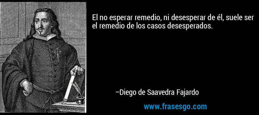 El no esperar remedio, ni desesperar de él, suele ser el remedio de los casos desesperados. – Diego de Saavedra Fajardo