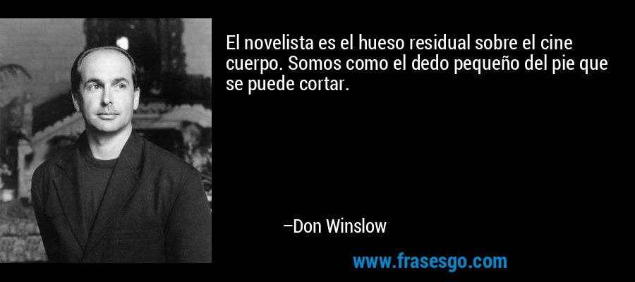 El novelista es el hueso residual sobre el cine cuerpo. Somos como el dedo pequeño del pie que se puede cortar. – Don Winslow