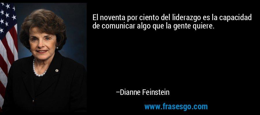 El noventa por ciento del liderazgo es la capacidad de comunicar algo que la gente quiere. – Dianne Feinstein