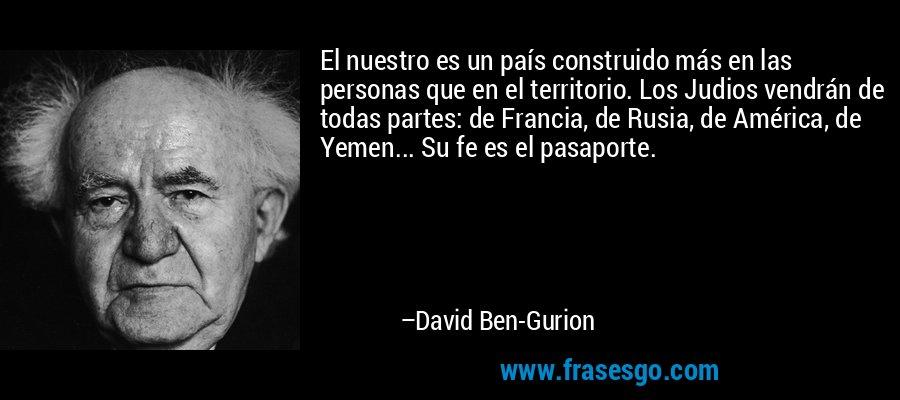 El nuestro es un país construido más en las personas que en el territorio. Los Judios vendrán de todas partes: de Francia, de Rusia, de América, de Yemen... Su fe es el pasaporte. – David Ben-Gurion
