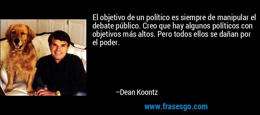 El objetivo de un político es siempre de manipular el debate público. Creo que hay algunos políticos con objetivos más altos. Pero todos ellos se dañan por el poder. – Dean Koontz