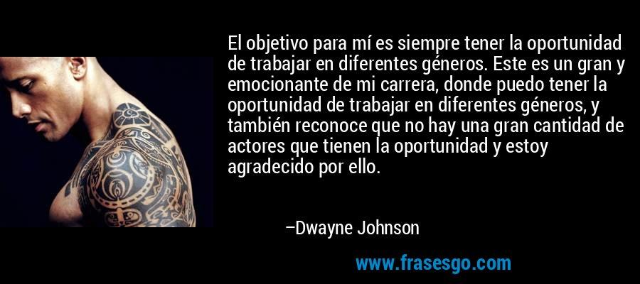 El objetivo para mí es siempre tener la oportunidad de trabajar en diferentes géneros. Este es un gran y emocionante de mi carrera, donde puedo tener la oportunidad de trabajar en diferentes géneros, y también reconoce que no hay una gran cantidad de actores que tienen la oportunidad y estoy agradecido por ello. – Dwayne Johnson