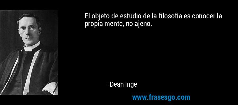 El objeto de estudio de la filosofía es conocer la propia mente, no ajeno. – Dean Inge