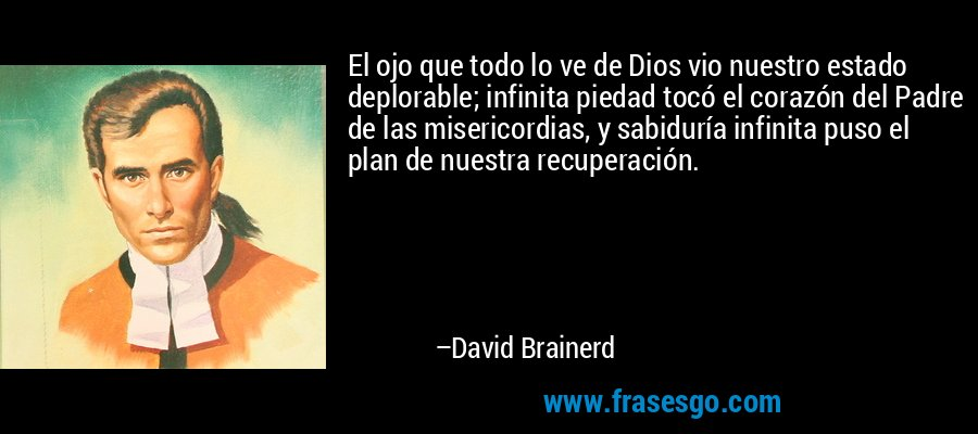 El ojo que todo lo ve de Dios vio nuestro estado deplorable; infinita piedad tocó el corazón del Padre de las misericordias, y sabiduría infinita puso el plan de nuestra recuperación. – David Brainerd