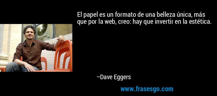 El papel es un formato de una belleza única, más que por la web, creo: hay que invertir en la estética. – Dave Eggers