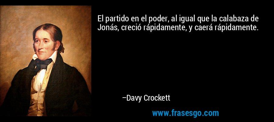 El partido en el poder, al igual que la calabaza de Jonás, creció rápidamente, y caerá rápidamente. – Davy Crockett
