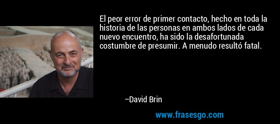 El peor error de primer contacto, hecho en toda la historia de las personas en ambos lados de cada nuevo encuentro, ha sido la desafortunada costumbre de presumir. A menudo resultó fatal. – David Brin