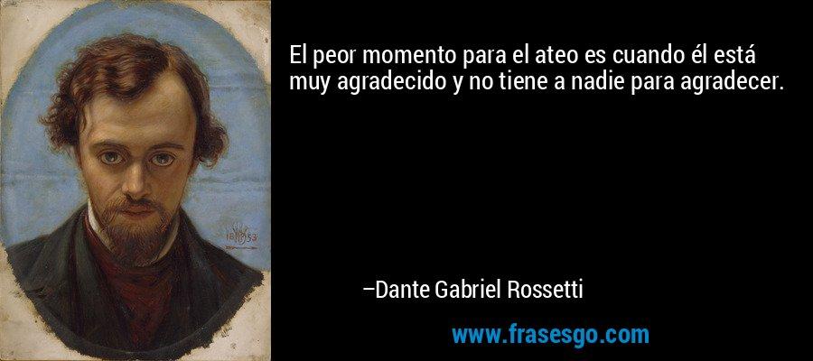 El peor momento para el ateo es cuando él está muy agradecido y no tiene a nadie para agradecer. – Dante Gabriel Rossetti