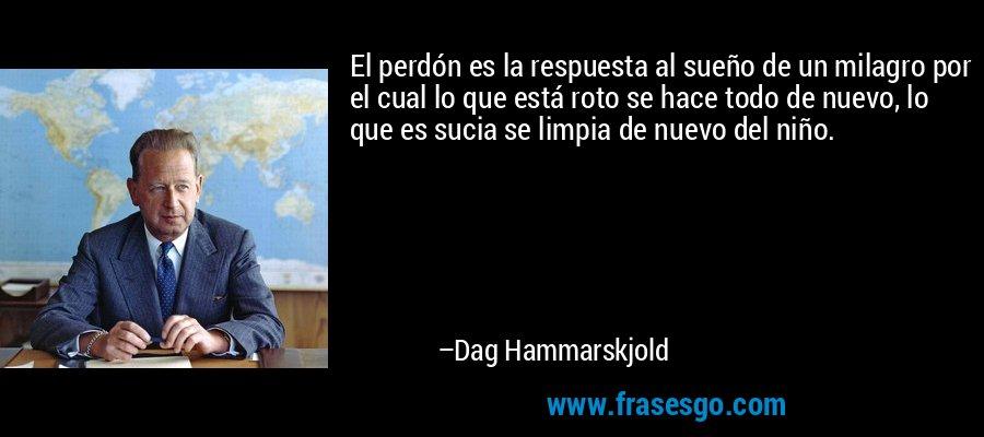 El perdón es la respuesta al sueño de un milagro por el cual lo que está roto se hace todo de nuevo, lo que es sucia se limpia de nuevo del niño. – Dag Hammarskjold