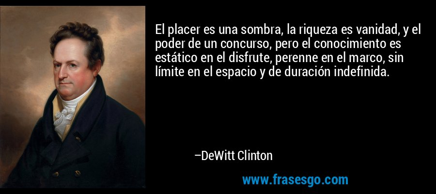 El placer es una sombra, la riqueza es vanidad, y el poder de un concurso, pero el conocimiento es estático en el disfrute, perenne en el marco, sin límite en el espacio y de duración indefinida. – DeWitt Clinton