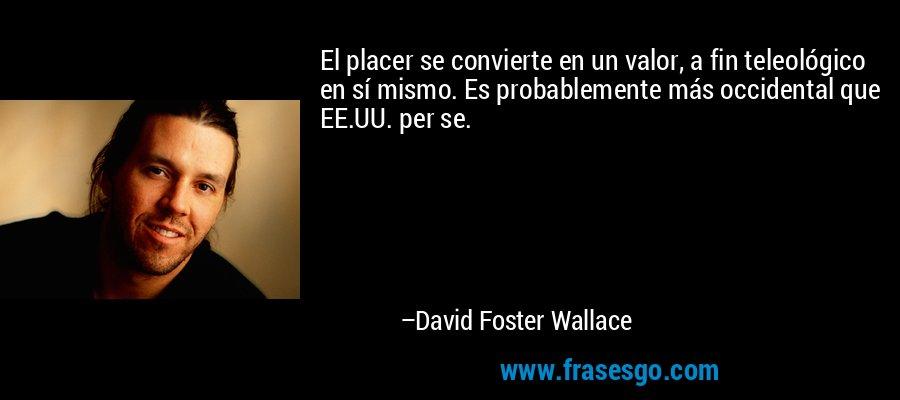 El placer se convierte en un valor, a fin teleológico en sí mismo. Es probablemente más occidental que EE.UU. per se. – David Foster Wallace