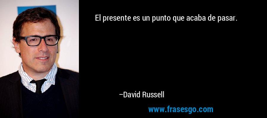 El presente es un punto que acaba de pasar. – David Russell