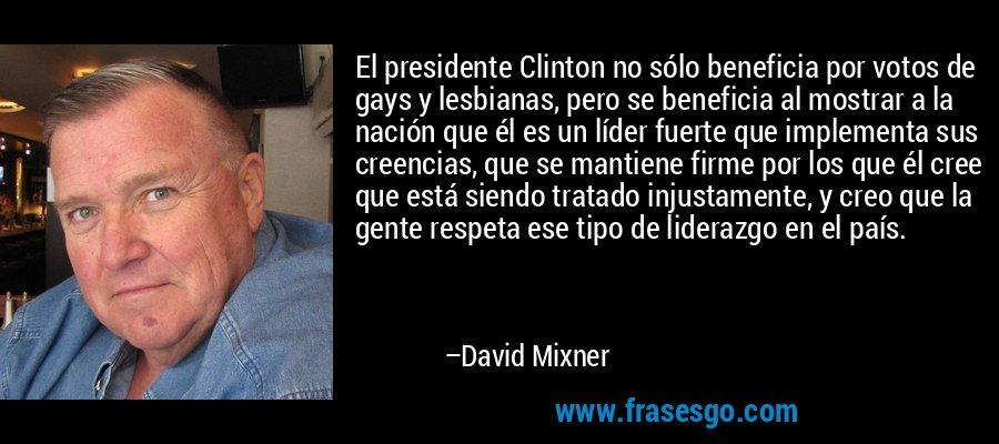 El presidente Clinton no sólo beneficia por votos de gays y lesbianas, pero se beneficia al mostrar a la nación que él es un líder fuerte que implementa sus creencias, que se mantiene firme por los que él cree que está siendo tratado injustamente, y creo que la gente respeta ese tipo de liderazgo en el país. – David Mixner