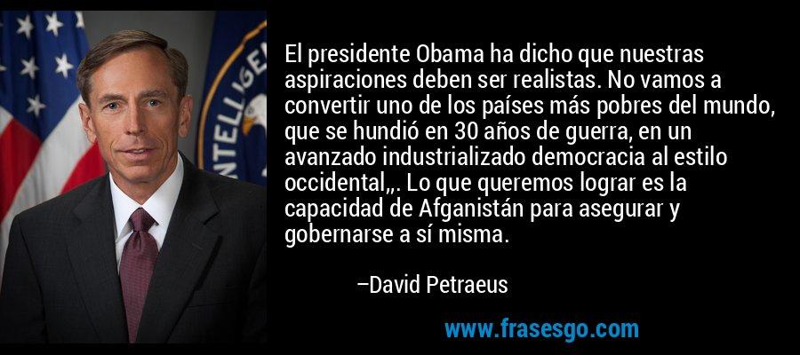 El presidente Obama ha dicho que nuestras aspiraciones deben ser realistas. No vamos a convertir uno de los países más pobres del mundo, que se hundió en 30 años de guerra, en un avanzado industrializado democracia al estilo occidental,,. Lo que queremos lograr es la capacidad de Afganistán para asegurar y gobernarse a sí misma. – David Petraeus