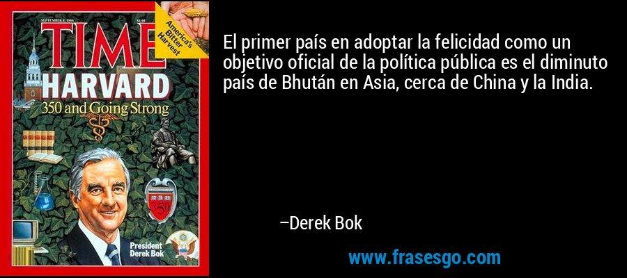 El primer país en adoptar la felicidad como un objetivo oficial de la política pública es el diminuto país de Bhután en Asia, cerca de China y la India. – Derek Bok