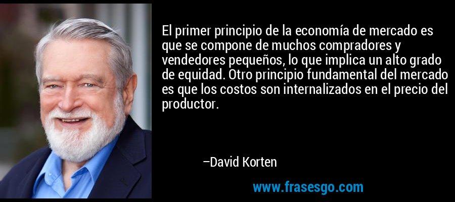 El primer principio de la economía de mercado es que se compone de muchos compradores y vendedores pequeños, lo que implica un alto grado de equidad. Otro principio fundamental del mercado es que los costos son internalizados en el precio del productor. – David Korten