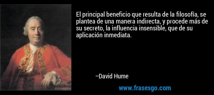 El principal beneficio que resulta de la filosofía, se plantea de una manera indirecta, y procede más de su secreto, la influencia insensible, que de su aplicación inmediata. – David Hume