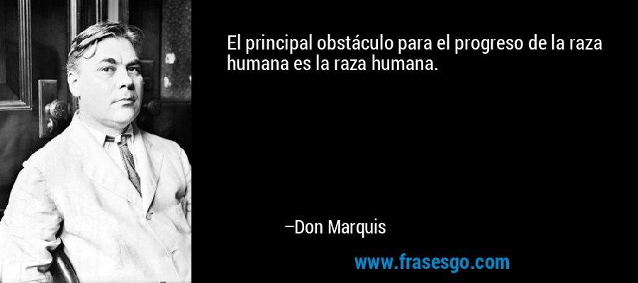 El principal obstáculo para el progreso de la raza humana es la raza humana. – Don Marquis
