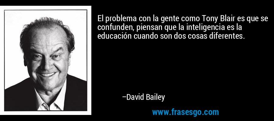 El problema con la gente como Tony Blair es que se confunden, piensan que la inteligencia es la educación cuando son dos cosas diferentes. – David Bailey