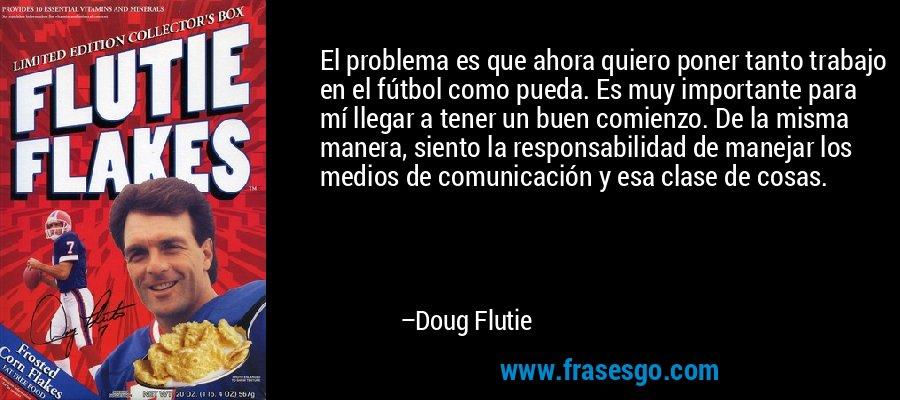 El problema es que ahora quiero poner tanto trabajo en el fútbol como pueda. Es muy importante para mí llegar a tener un buen comienzo. De la misma manera, siento la responsabilidad de manejar los medios de comunicación y esa clase de cosas. – Doug Flutie