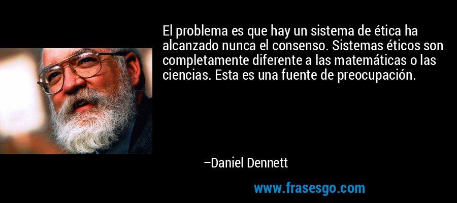 El problema es que hay un sistema de ética ha alcanzado nunca el consenso. Sistemas éticos son completamente diferente a las matemáticas o las ciencias. Esta es una fuente de preocupación. – Daniel Dennett