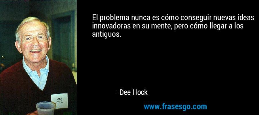 El problema nunca es cómo conseguir nuevas ideas innovadoras en su mente, pero cómo llegar a los antiguos. – Dee Hock
