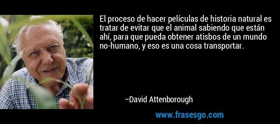 El proceso de hacer películas de historia natural es tratar de evitar que el animal sabiendo que están ahí, para que pueda obtener atisbos de un mundo no-humano, y eso es una cosa transportar. – David Attenborough