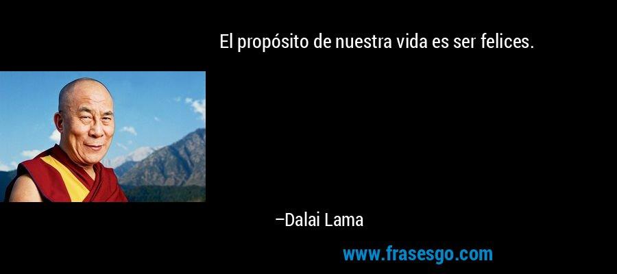 El propósito de nuestra vida es ser felices. – Dalai Lama