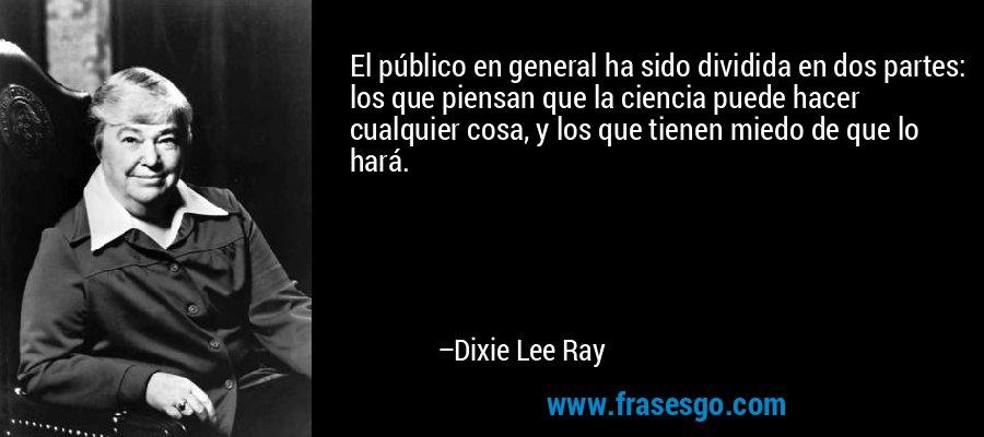 El público en general ha sido dividida en dos partes: los que piensan que la ciencia puede hacer cualquier cosa, y los que tienen miedo de que lo hará. – Dixie Lee Ray