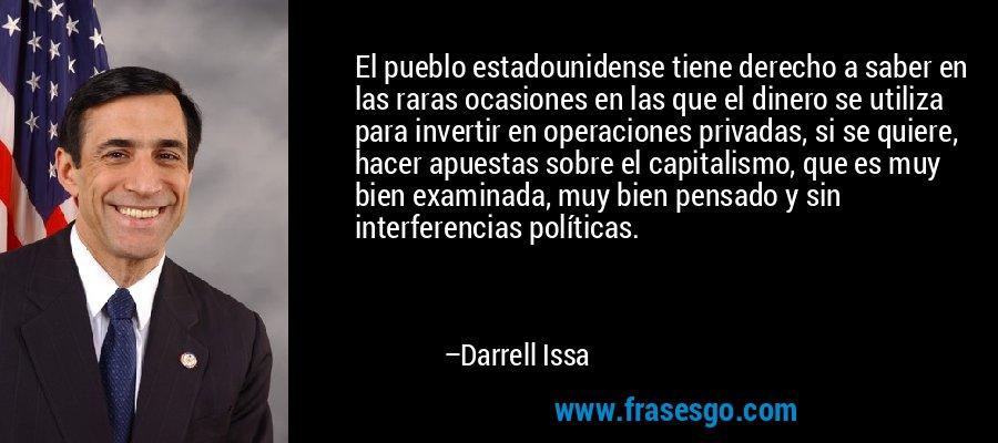 El pueblo estadounidense tiene derecho a saber en las raras ocasiones en las que el dinero se utiliza para invertir en operaciones privadas, si se quiere, hacer apuestas sobre el capitalismo, que es muy bien examinada, muy bien pensado y sin interferencias políticas. – Darrell Issa